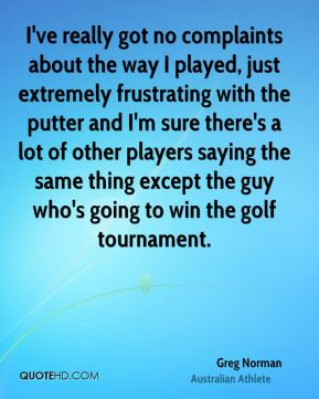 Greg Norman - I've really got no complaints about the way I played, just extremely frustrating with the putter and I'm sure there's a lot of other players saying the same thing except the guy who's going to win the golf tournament.