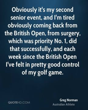 Greg Norman - Obviously it's my second senior event, and I'm tired obviously coming back from the British Open, from surgery, which was priority No. 1, did that successfully, and each week since the British Open I've felt in pretty good control of my golf game.