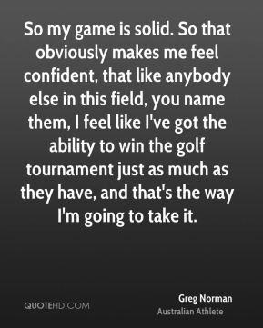 So my game is solid. So that obviously makes me feel confident, that like anybody else in this field, you name them, I feel like I've got the ability to win the golf tournament just as much as they have, and that's the way I'm going to take it.