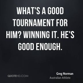 Greg Norman - What's a good tournament for him? Winning it. He's good enough.