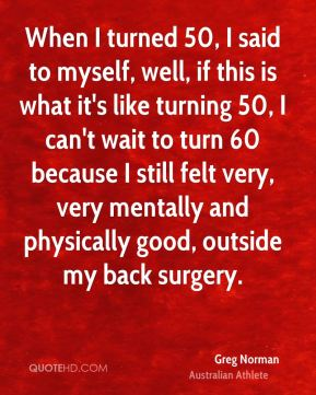 When I turned 50, I said to myself, well, if this is what it's like turning 50, I can't wait to turn 60 because I still felt very, very mentally and physically good, outside my back surgery.