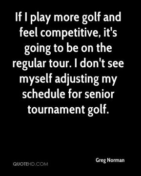 If I play more golf and feel competitive, it's going to be on the regular tour. I don't see myself adjusting my schedule for senior tournament golf.