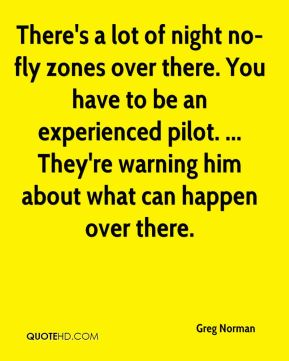 Greg Norman - There's a lot of night no-fly zones over there. You have to be an experienced pilot. ... They're warning him about what can happen over there.
