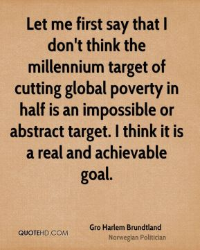 Let me first say that I don't think the millennium target of cutting global poverty in half is an impossible or abstract target. I think it is a real and achievable goal.