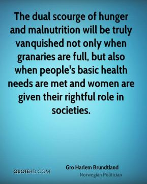 The dual scourge of hunger and malnutrition will be truly vanquished not only when granaries are full, but also when people's basic health needs are met and women are given their rightful role in societies.