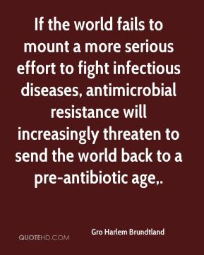 Gro Harlem Brundtland - If the world fails to mount a more serious effort to fight infectious diseases, antimicrobial resistance will increasingly threaten to send the world back to a pre-antibiotic age.