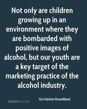 Gro Harlem Brundtland - Not only are children growing up in an environment where they are bombarded with positive images of alcohol, but our youth are a key target of the marketing practice of the alcohol industry.
