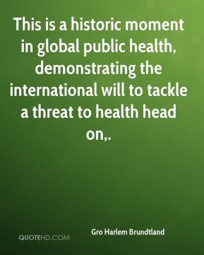 Gro Harlem Brundtland - This is a historic moment in global public health, demonstrating the international will to tackle a threat to health head on.