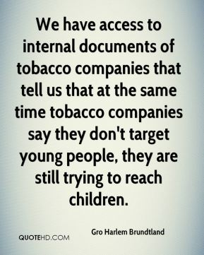 Gro Harlem Brundtland - We have access to internal documents of tobacco companies that tell us that at the same time tobacco companies say they don't target young people, they are still trying to reach children.