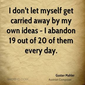 Gustav Mahler - I don't let myself get carried away by my own ideas - I abandon 19 out of 20 of them every day.