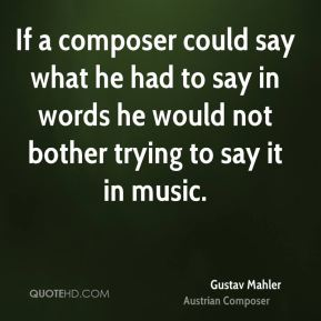 If a composer could say what he had to say in words he would not bother trying to say it in music.