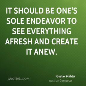 It should be one's sole endeavor to see everything afresh and create it anew.