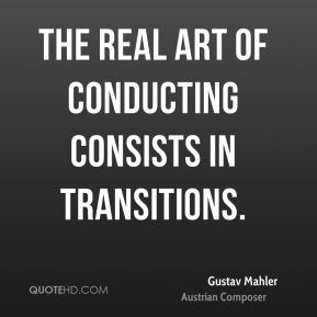 Gustav Mahler - The real art of conducting consists in transitions.