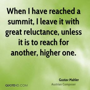 Gustav Mahler - When I have reached a summit, I leave it with great reluctance, unless it is to reach for another, higher one.