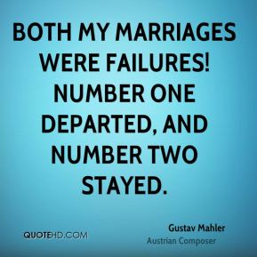 Gustav Mahler - Both my marriages were failures! Number one departed, and number two stayed.