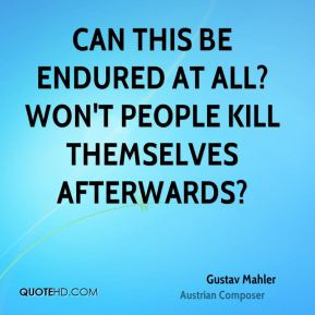 Gustav Mahler - Can this be endured at all? Won't people kill themselves afterwards?