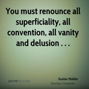 Gustav Mahler - You must renounce all superficiality, all convention, all vanity and delusion . . .