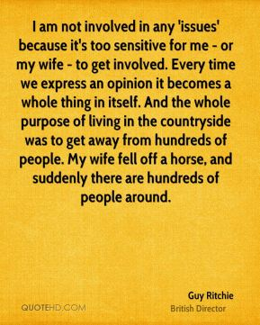 I am not involved in any 'issues' because it's too sensitive for me - or my wife - to get involved. Every time we express an opinion it becomes a whole thing in itself. And the whole purpose of living in the countryside was to get away from hundreds of people. My wife fell off a horse, and suddenly there are hundreds of people around.