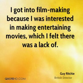 I got into film-making because I was interested in making entertaining movies, which I felt there was a lack of.