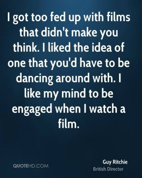 I got too fed up with films that didn't make you think. I liked the idea of one that you'd have to be dancing around with. I like my mind to be engaged when I watch a film.