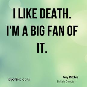 Guy Ritchie - I like death. I'm a big fan of it.