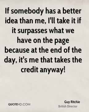 If somebody has a better idea than me, I'll take it if it surpasses what we have on the page because at the end of the day, it's me that takes the credit anyway!