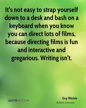 It's not easy to strap yourself down to a desk and bash on a keyboard when you know you can direct lots of films, because directing films is fun and interactive and gregarious. Writing isn't.