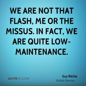 We are not that flash, me or the missus. In fact, we are quite low-maintenance.