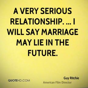 Guy Ritchie - a very serious relationship. ... I will say marriage may lie in the future.