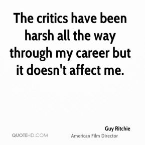 The critics have been harsh all the way through my career but it doesn't affect me.