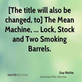 Guy Ritchie - [The title will also be changed, to] The Mean Machine, ... Lock, Stock and Two Smoking Barrels.