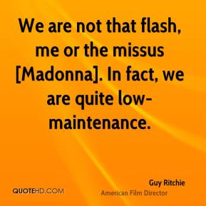 Guy Ritchie - We are not that flash, me or the missus [Madonna]. In fact, we are quite low-maintenance.
