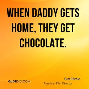 Guy Ritchie - When Daddy gets home, they get chocolate.