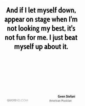 And if I let myself down, appear on stage when I'm not looking my best, it's not fun for me. I just beat myself up about it.