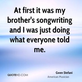 At first it was my brother's songwriting and I was just doing what everyone told me.