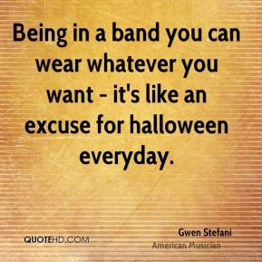 Gwen Stefani - Being in a band you can wear whatever you want - it's like an excuse for halloween everyday.