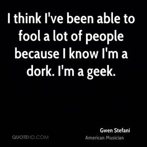 I think I've been able to fool a lot of people because I know I'm a dork. I'm a geek.