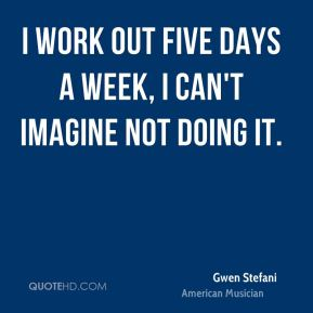 Gwen Stefani - I work out five days a week, I can't imagine not doing it.