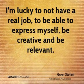 I'm lucky to not have a real job, to be able to express myself, be creative and be relevant.