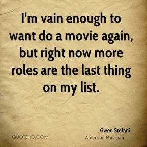 I'm vain enough to want do a movie again, but right now more roles are the last thing on my list.