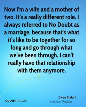 Now I'm a wife and a mother of two. It's a really different role. I always referred to No Doubt as a marriage, because that's what it's like to be together for so long and go through what we've been through. I can't really have that relationship with them anymore.