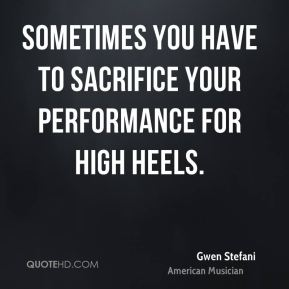 Gwen Stefani - Sometimes you have to sacrifice your performance for high heels.