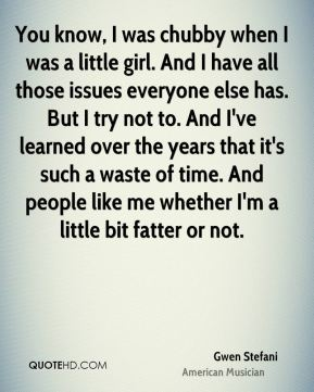 You know, I was chubby when I was a little girl. And I have all those issues everyone else has. But I try not to. And I've learned over the years that it's such a waste of time. And people like me whether I'm a little bit fatter or not.