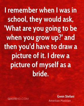 Gwen Stefani - I remember when I was in school, they would ask, 'What are you going to be when you grow up?' and then you'd have to draw a picture of it. I drew a picture of myself as a bride.