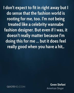 Gwen Stefani - I don't expect to fit in right away but I do sense that the fashion world is rooting for me, too. I'm not being treated like a celebrity wannabe fashion designer. But even if I was, it doesn't really matter because I'm doing this for me ... but it does feel really good when you have a hit.