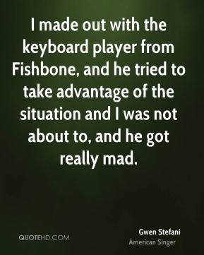 Gwen Stefani - I made out with the keyboard player from Fishbone, and he tried to take advantage of the situation and I was not about to, and he got really mad.