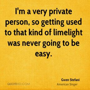 Gwen Stefani - I'm a very private person, so getting used to that kind of limelight was never going to be easy.