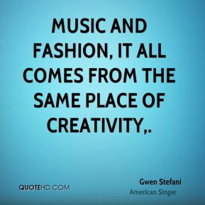 Gwen Stefani - Music and fashion, it all comes from the same place of creativity.