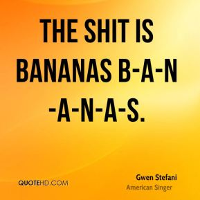 Gwen Stefani - the shit is bananas B-A-N-A-N-A-S.