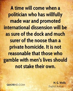 H. G. Wells - A time will come when a politician who has willfully made war and promoted international dissension will be as sure of the dock and much surer of the noose than a private homicide. It is not reasonable that those who gamble with men's lives should not stake their own.